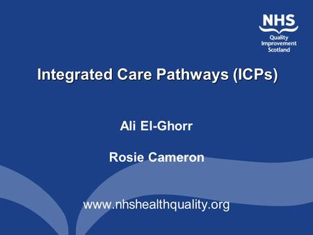 Integrated Care Pathways (ICPs) Ali El-Ghorr Rosie Cameron www.nhshealthquality.org.