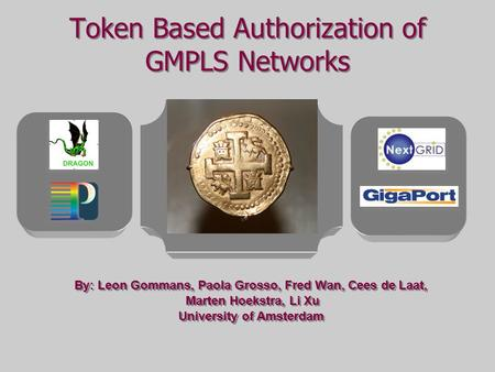 Token Based Authorization of GMPLS Networks By: Leon Gommans, Paola Grosso, Fred Wan, Cees de Laat, Marten Hoekstra, Li Xu University of Amsterdam By: