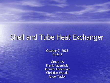 Shell and Tube Heat Exchanger October 7, 2003 Cycle 2 Group 1A Frank Fadenholz Jennifer Fadenholz Christian Woods Angel Taylor.