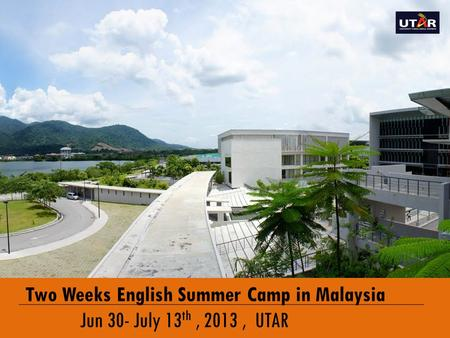 ENGLISH IMMERSION PROGRAMME Two Weeks English Summer Camp in Malaysia Jun 30- July 13 th, 2013, UTAR.