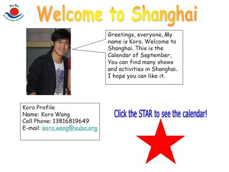 Greetings, everyone, My name is Koro. Welcome to Shanghai. This is the Calendar of September, You can find many shows and activities in Shanghai. I hope.