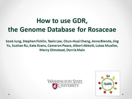 How to use GDR, the Genome Database for Rosaceae Sook Jung, Stephen Ficklin, Taein Lee, Chun-Huai Cheng, Anna Blenda, Jing Yu, Sushan Ru, Kate Evans, Cameron.