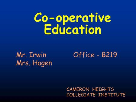 Co-operative Education CAMERON HEIGHTS COLLEGIATE INSTITUTE Mr. Irwin Office - B219 Mrs. Hagen.