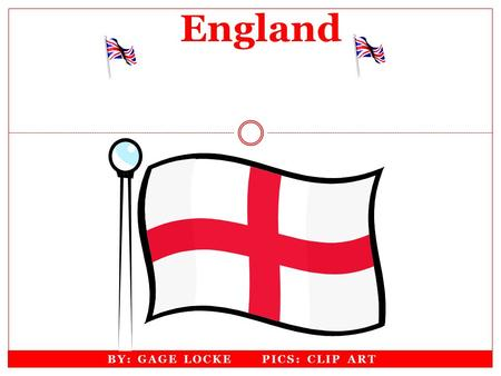 BY: GAGE LOCKE PICS: CLIP ART England Continent England Is In Europe Factmonster.com Worldofmaps.com.