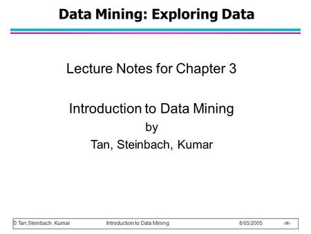 © Tan,Steinbach, Kumar Introduction to Data Mining 8/05/2005 1 Data Mining: Exploring Data Lecture Notes for Chapter 3 Introduction to Data Mining by Tan,