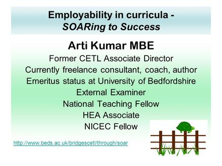 Employability in curricula - SOARing to Success Arti Kumar MBE Former CETL Associate Director Currently freelance consultant, coach, author Emeritus status.