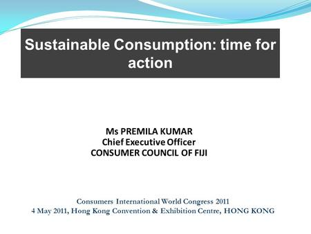 Sustainable Consumption: time for action Consumers International World Congress 2011 4 May 2011, Hong Kong Convention & Exhibition Centre, HONG KONG Ms.