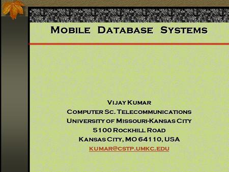 Mobile Database Systems Vijay Kumar Computer Sc. Telecommunications University of Missouri-Kansas City 5100 Rockhill Road Kansas City, MO 64110, USA