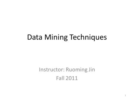 Data Mining Techniques Instructor: Ruoming Jin Fall 2011 1.