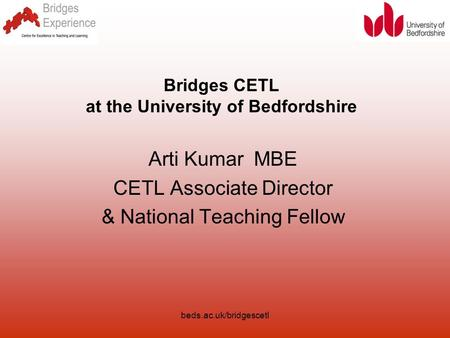 Beds.ac.uk/bridgescetl Bridges CETL at the University of Bedfordshire Arti Kumar MBE CETL Associate Director & National Teaching Fellow.