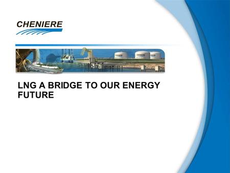 "LNG A BRIDGE TO OUR ENERGY FUTURE. 2 This presentation contains certain statements that are, or may be deemed to be, ""forward-looking statements"" within."