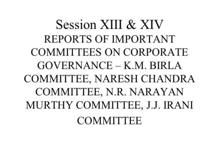 Session XIII & XIV REPORTS <strong>OF</strong> IMPORTANT COMMITTEES ON <strong>CORPORATE</strong> GOVERNANCE – K.M. BIRLA COMMITTEE, NARESH CHANDRA COMMITTEE, N.R. NARAYAN MURTHY COMMITTEE,