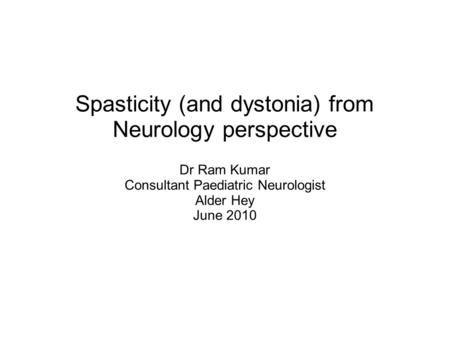 Spasticity (and dystonia) from Neurology perspective Dr Ram Kumar Consultant Paediatric Neurologist Alder Hey June 2010.
