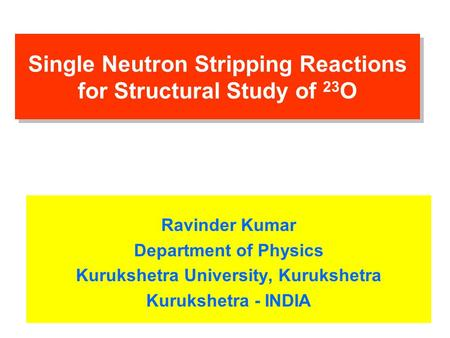 Single Neutron Stripping Reactions for Structural Study of 23 O Ravinder Kumar Department of Physics Kurukshetra University, Kurukshetra Kurukshetra -