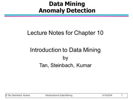 Data Mining Anomaly Detection Lecture Notes for Chapter 10 Introduction to Data Mining by Tan, Steinbach, Kumar © Tan,Steinbach, Kumar Introduction to.