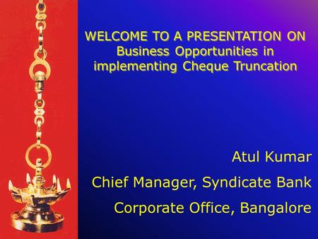 WELCOME TO A PRESENTATION ON Business Opportunities in implementing Cheque Truncation Atul Kumar Chief Manager, Syndicate Bank Corporate Office, Bangalore.