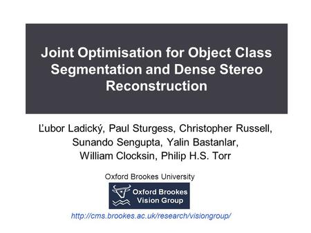 Joint Optimisation for Object Class Segmentation and Dense Stereo Reconstruction Ľubor Ladický, Paul Sturgess, Christopher Russell, Sunando Sengupta, Yalin.
