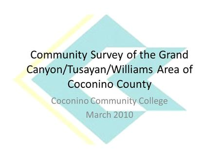 Community Survey of the Grand Canyon/Tusayan/Williams Area of Coconino County Coconino Community College March 2010.
