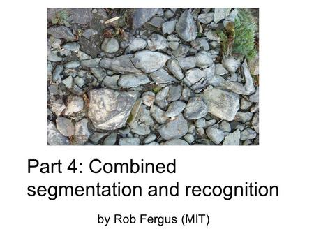 Part 4: Combined segmentation and recognition by Rob Fergus (MIT)
