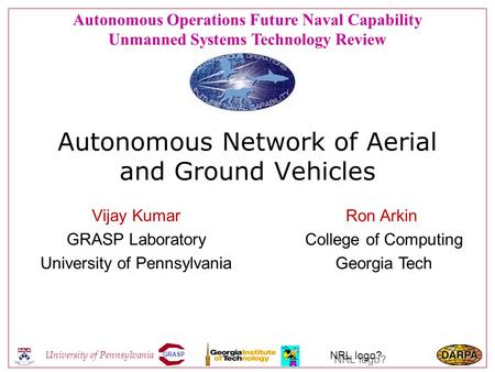 GRASP University of Pennsylvania NRL logo? Autonomous Network of Aerial and Ground Vehicles Vijay Kumar GRASP Laboratory University of Pennsylvania Ron.