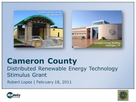 Cameron County Distributed Renewable Energy Technology Stimulus Grant Robert Lopez | February 18, 2011.