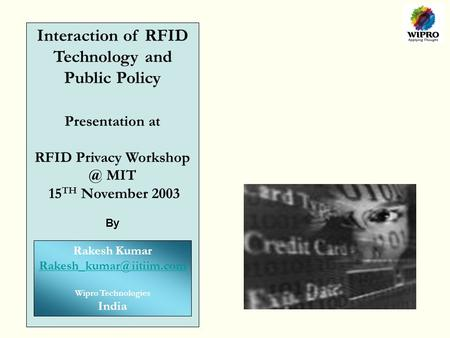 Interaction of RFID Technology and Public Policy Presentation at RFID Privacy MIT 15 TH November 2003 By Rakesh Kumar