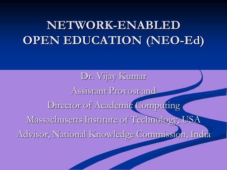 <strong>NETWORK</strong>-ENABLED OPEN EDUCATION (NEO-Ed) Dr. Vijay Kumar Assistant Provost and Director of Academic Computing Massachusetts Institute of Technology, USA.