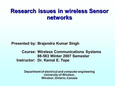 Research issues in <strong>wireless</strong> <strong>Sensor</strong> <strong>networks</strong> Presented by: Brajendra Kumar Singh Course: <strong>Wireless</strong> Communications Systems 88-563 Winter 2007 Semester Instructor: