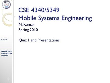 4/30/2015 SPRING 2010 CSE4340/5349 M Kumar 1 CSE 4340/5349 Mobile Systems Engineering M. Kumar Spring 2010 Quiz 1 and Presentations.