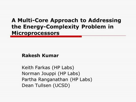 A Multi-Core Approach to Addressing the Energy-Complexity Problem in Microprocessors Rakesh Kumar Keith Farkas (HP Labs) Norman Jouppi (HP Labs) Partha.
