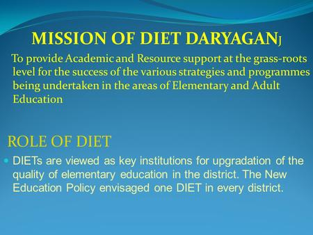MISSION OF DIET DARYAGAN J To provide Academic and Resource support at the grass-roots level for the success of the various strategies and programmes being.