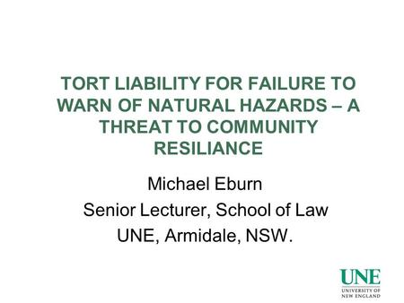 TORT LIABILITY FOR FAILURE TO WARN OF NATURAL HAZARDS – A THREAT TO COMMUNITY RESILIANCE Michael Eburn Senior Lecturer, School of Law UNE, Armidale, NSW.