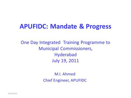 APUFIDC: Mandate & Progress One Day Integrated Training Programme to Municipal Commissioners, Hyderabad July 19, 2011 M.I. Ahmed Chief Engineer, APUFIDC.