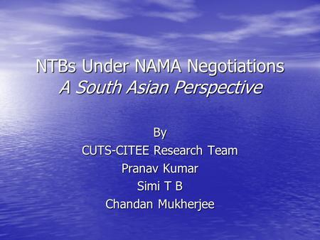 NTBs Under NAMA Negotiations A South Asian Perspective By CUTS-CITEE Research Team Pranav Kumar Simi T B Chandan Mukherjee.