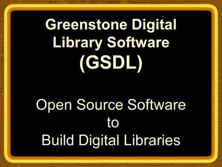Greenstone Digital Library Software (GSDL) Open Source Software to Build Digital Libraries.