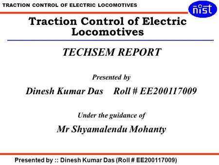 TRACTION CONTROL OF ELECTRIC LOCOMOTIVES Presented by :: Dinesh Kumar Das (Roll # EE200117009) Traction Control of Electric Locomotives TECHSEM REPORT.