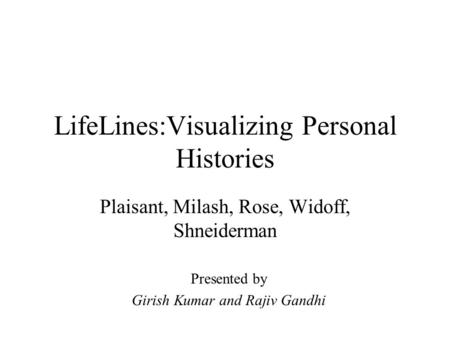 LifeLines:Visualizing Personal Histories Plaisant, Milash, Rose, Widoff, Shneiderman Presented by Girish Kumar and Rajiv Gandhi.