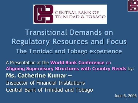 Transitional Demands on Regulatory Resources and Focus The Trinidad and Tobago experience A Presentation at the World Bank Conference on Aligning Supervisory.