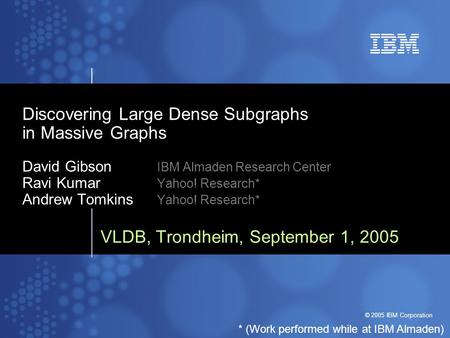 © 2005 IBM Corporation Discovering Large Dense Subgraphs in Massive Graphs David Gibson IBM Almaden Research Center Ravi Kumar Yahoo! Research* Andrew.