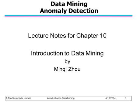Data Mining Anomaly Detection Lecture Notes for Chapter 10 Introduction to Data Mining by Minqi Zhou © Tan,Steinbach, Kumar Introduction to Data Mining.