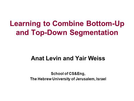 Learning to Combine Bottom-Up and Top-Down Segmentation Anat Levin and Yair Weiss School of CS&Eng, The Hebrew University of Jerusalem, Israel.