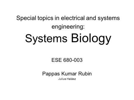 Special topics in electrical and systems engineering: Systems Biology ESE 680-003 Pappas Kumar Rubin Julius Halász.