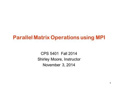 Parallel Matrix Operations using MPI CPS 5401 Fall 2014 Shirley Moore, Instructor November 3, 2014 1.