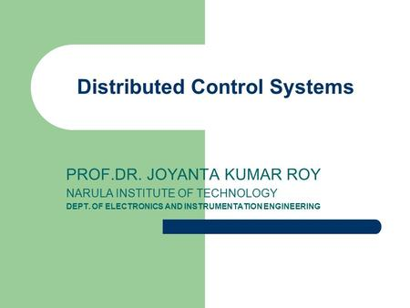 Distributed Control Systems PROF.DR. JOYANTA KUMAR ROY NARULA INSTITUTE OF TECHNOLOGY DEPT. OF ELECTRONICS AND INSTRUMENTATION ENGINEERING.