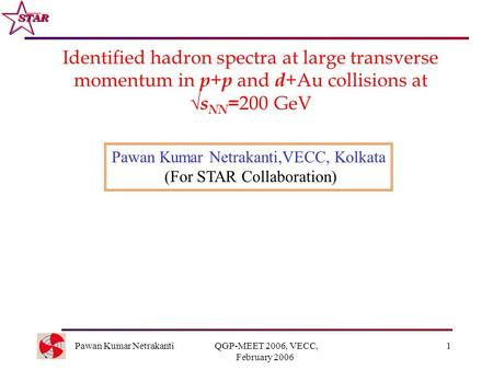 Pawan Kumar Netrakanti QGP-MEET 2006, VECC, February 2006 1 Identified hadron spectra at large transverse momentum in p + p and d +Au collisions at  s.