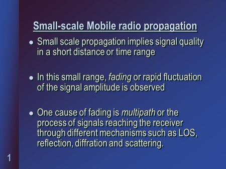 1 Small-scale Mobile radio propagation Small-scale Mobile radio propagation l Small scale propagation implies signal quality in a short distance or time.
