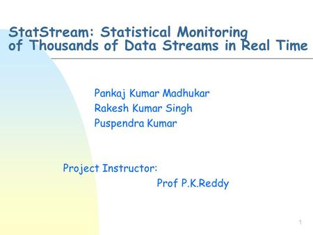 1 StatStream: Statistical Monitoring of Thousands of Data Streams in Real Time Pankaj Kumar Madhukar Rakesh Kumar Singh Puspendra Kumar Project Instructor: