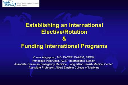 Establishing an International Elective/Rotation & Funding International Programs Kumar Alagappan, MD, FACEP, FAAEM, FIFEM Immediate Past Chair, ACEP International.