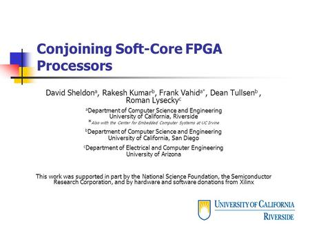 Conjoining Soft-Core FPGA Processors David Sheldon a, Rakesh Kumar b, Frank Vahid a*, Dean Tullsen b, Roman Lysecky c a Department of Computer Science.
