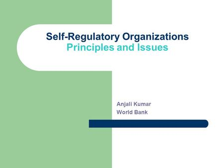 Self-Regulatory Organizations Principles and Issues Anjali Kumar World Bank.
